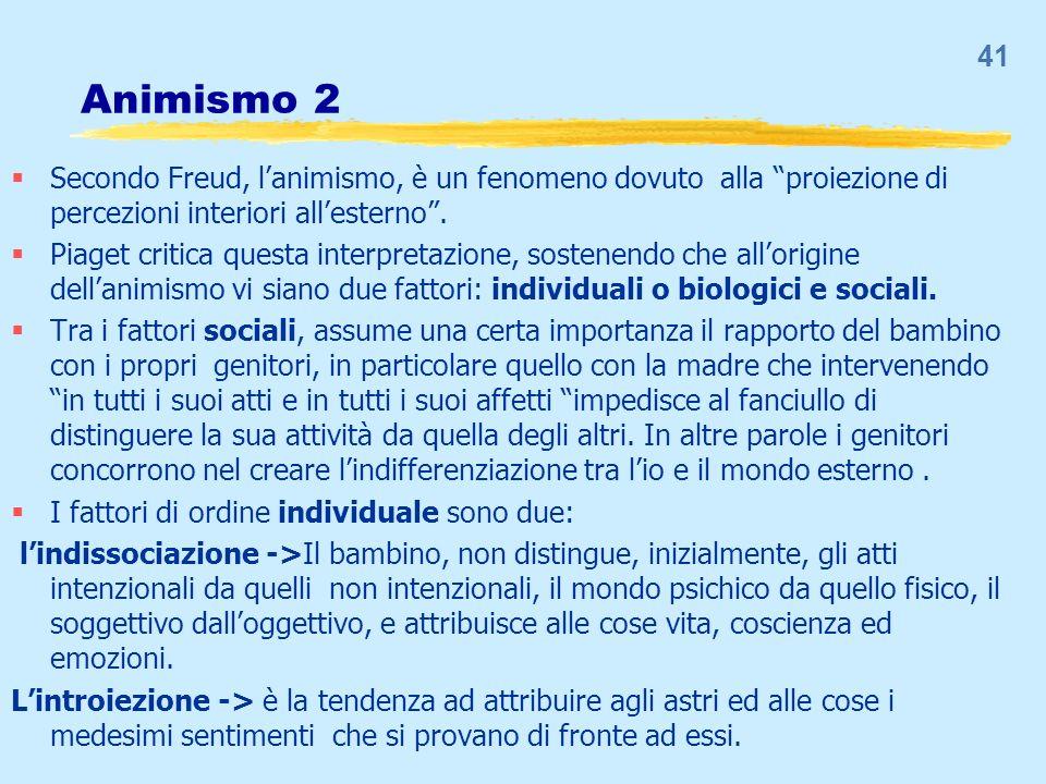 Animismo 2 Secondo Freud, lanimismo, è un fenomeno dovuto alla proiezione di percezioni interiori allesterno. Piaget critica questa interpretazione, s
