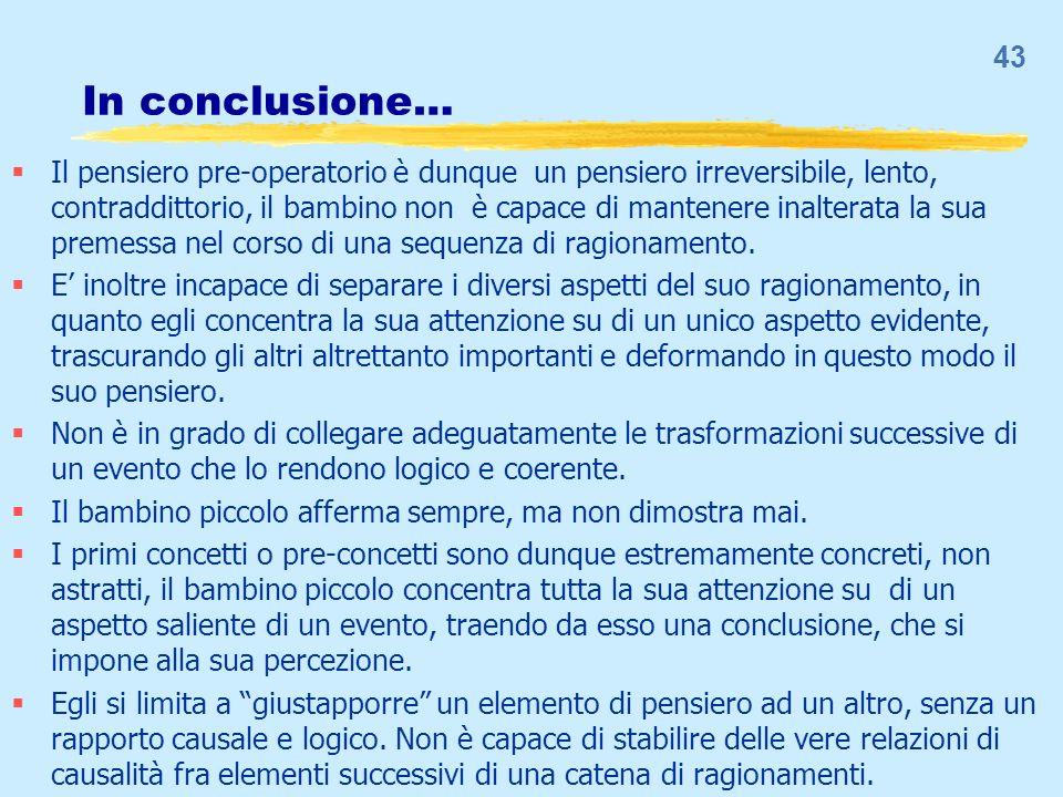 In conclusione… Il pensiero pre-operatorio è dunque un pensiero irreversibile, lento, contraddittorio, il bambino non è capace di mantenere inalterata