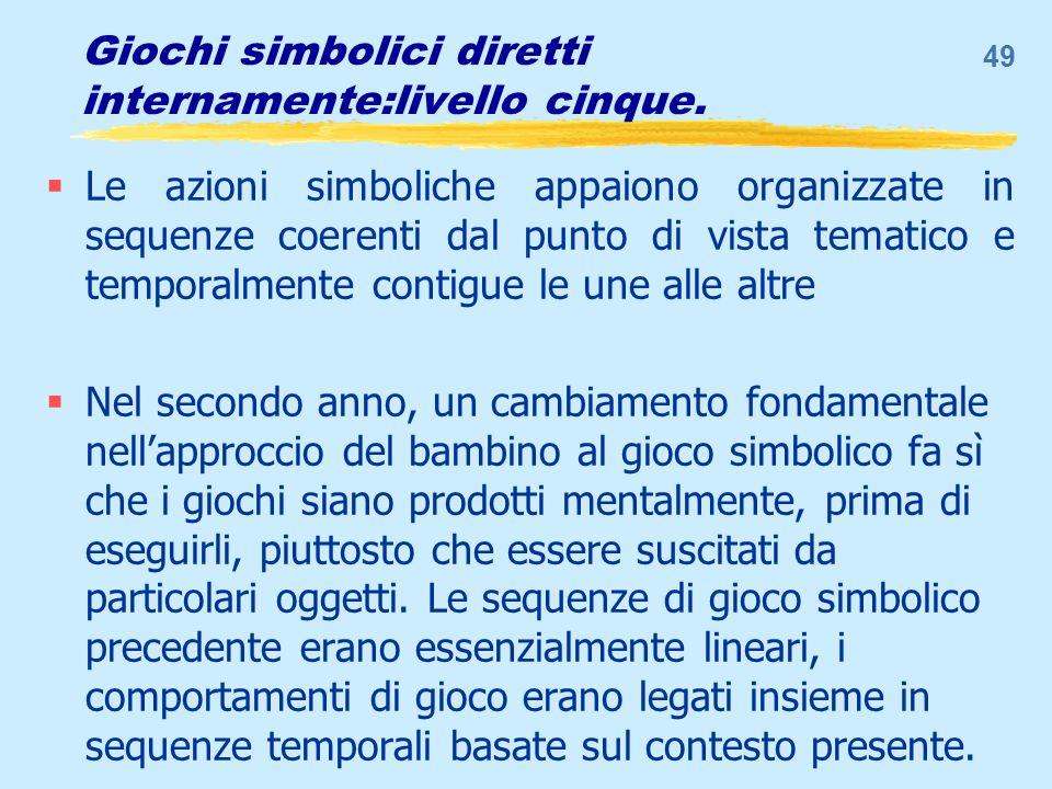 Giochi simbolici diretti internamente:livello cinque. Le azioni simboliche appaiono organizzate in sequenze coerenti dal punto di vista tematico e tem