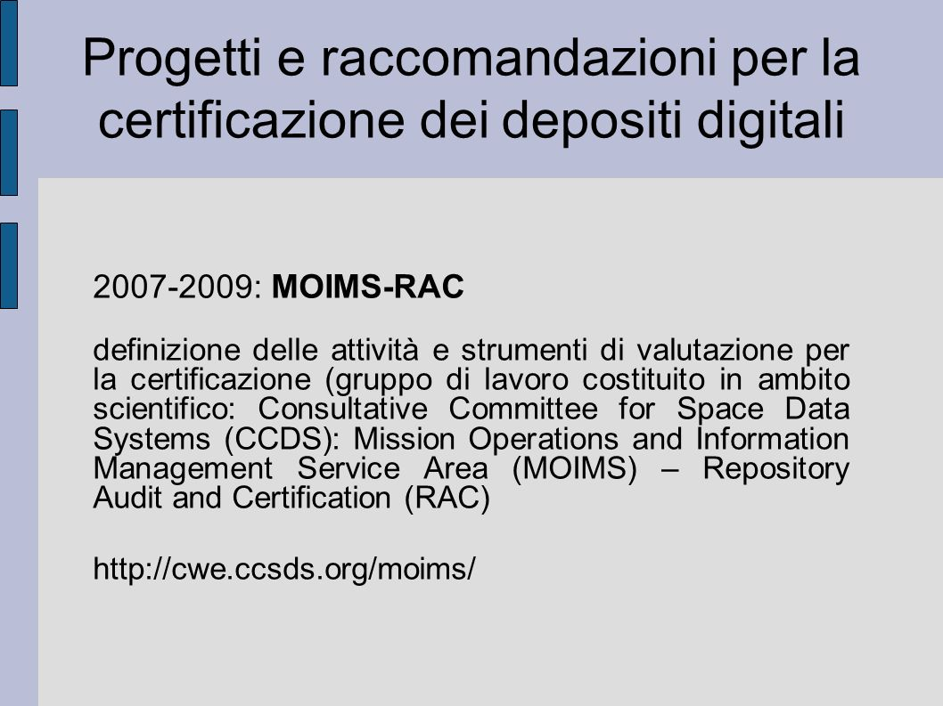 Progetti e raccomandazioni per la certificazione dei depositi digitali 2007-2009: MOIMS-RAC definizione delle attività e strumenti di valutazione per la certificazione (gruppo di lavoro costituito in ambito scientifico: Consultative Committee for Space Data Systems (CCDS): Mission Operations and Information Management Service Area (MOIMS) – Repository Audit and Certification (RAC) http://cwe.ccsds.org/moims/