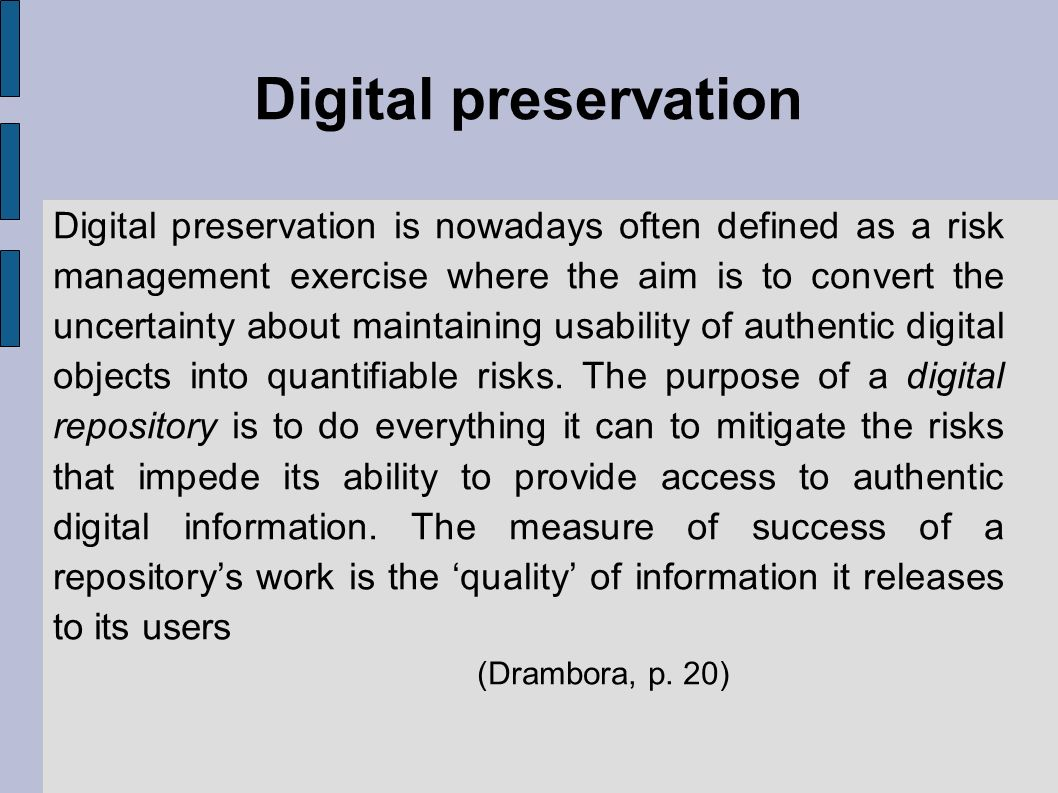 Digital preservation Digital preservation is nowadays often defined as a risk management exercise where the aim is to convert the uncertainty about maintaining usability of authentic digital objects into quantifiable risks.