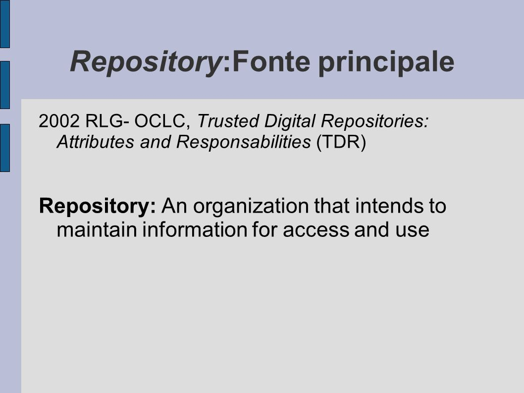 Repository:Fonte principale 2002 RLG- OCLC, Trusted Digital Repositories: Attributes and Responsabilities (TDR) Repository: An organization that intends to maintain information for access and use