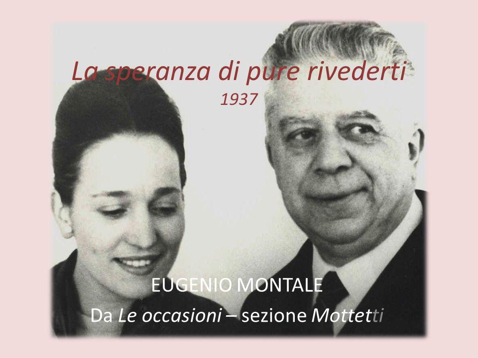 La speranza di pure rivederti 1937 EUGENIO MONTALE Da Le occasioni – sezione Mottetti