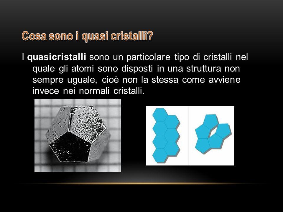I quasicristalli sono un particolare tipo di cristalli nel quale gli atomi sono disposti in una struttura non sempre uguale, cioè non la stessa come a