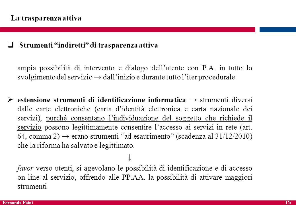 Fernanda Faini 15 La trasparenza attiva Strumenti indiretti di trasparenza attiva ampia possibilità di intervento e dialogo dellutente con P.A. in tut