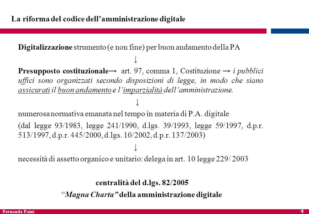 Fernanda Faini 4 La riforma del codice dellamministrazione digitale Digitalizzazione strumento (e non fine) per buon andamento della PA Presupposto co