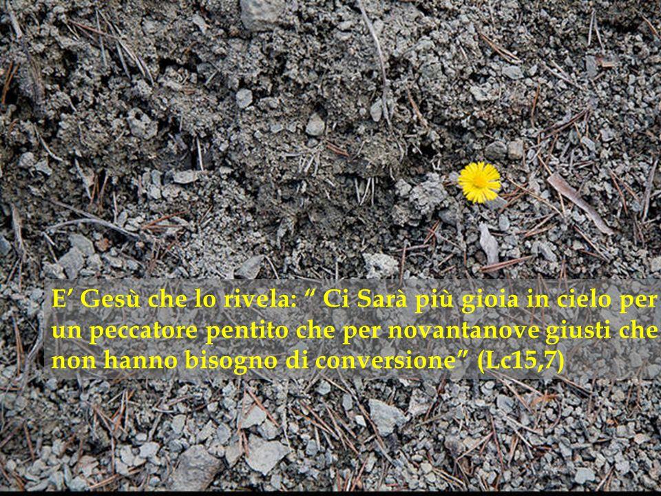 E Gesù che lo rivela: Ci Sarà più gioia in cielo per un peccatore pentito che per novantanove giusti che non hanno bisogno di conversione (Lc15,7)