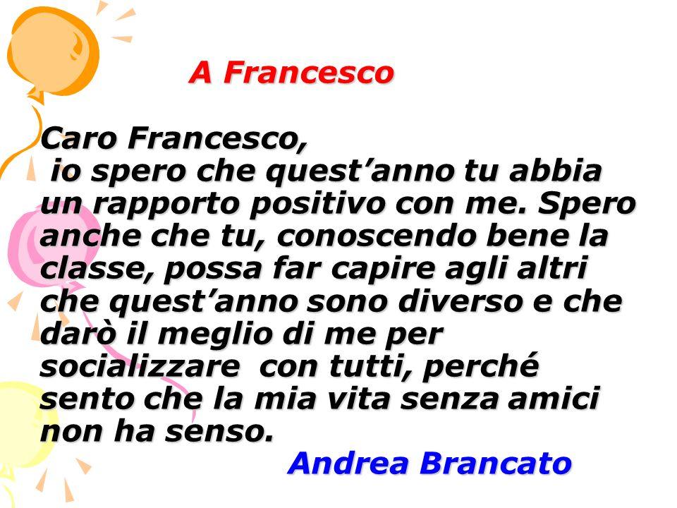 A Francesco Caro Francesco, io spero che questanno tu abbia un rapporto positivo con me. Spero anche che tu, conoscendo bene la classe, possa far capi