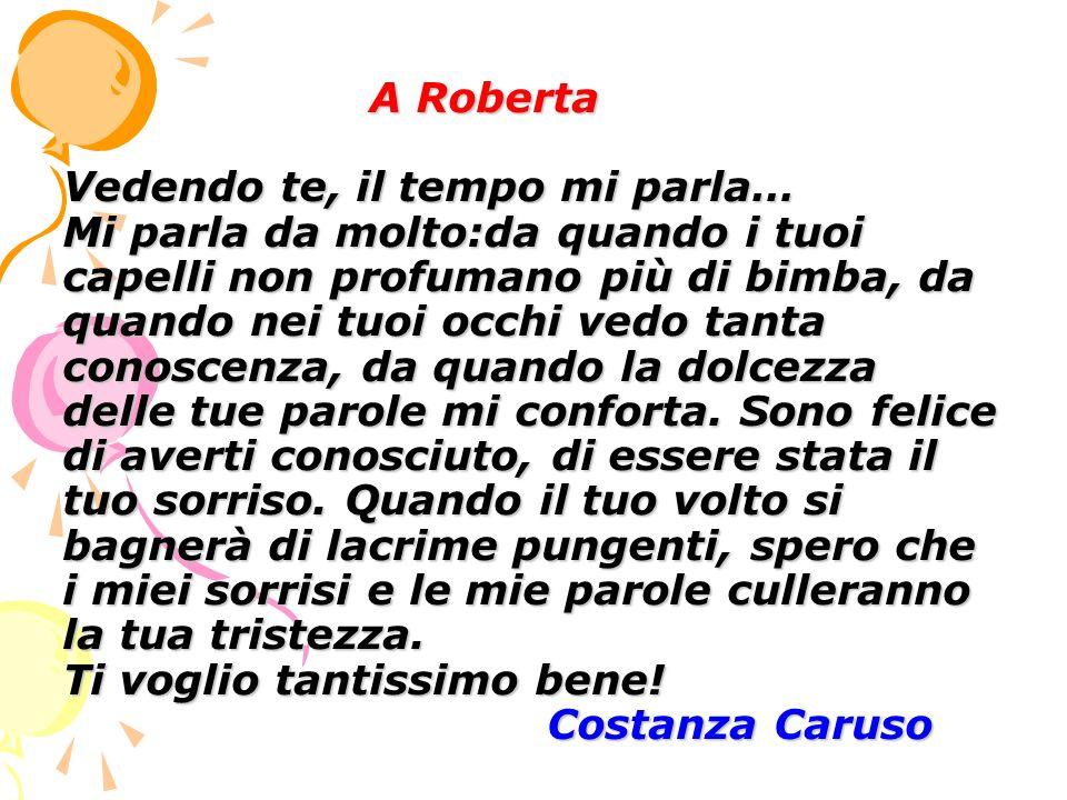A Roberta Vedendo te, il tempo mi parla… Mi parla da molto:da quando i tuoi capelli non profumano più di bimba, da quando nei tuoi occhi vedo tanta co