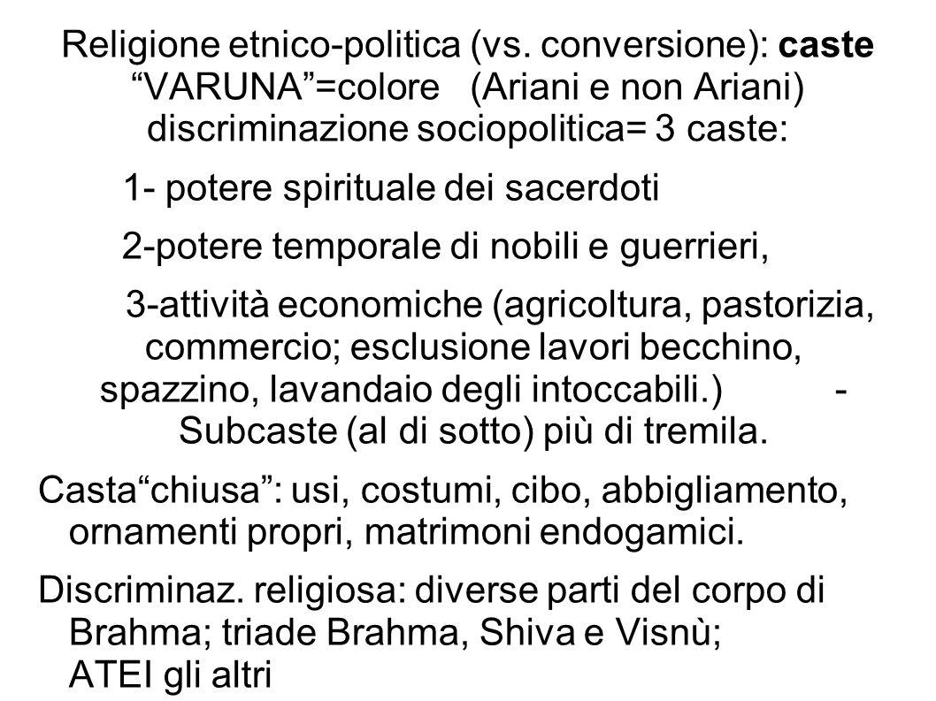 Religione etnico-politica (vs. conversione): caste VARUNA=colore (Ariani e non Ariani) discriminazione sociopolitica= 3 caste: 1- potere spirituale de