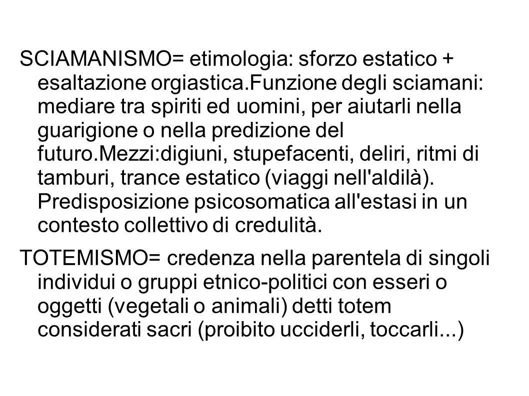 SCIAMANISMO= etimologia: sforzo estatico + esaltazione orgiastica.Funzione degli sciamani: mediare tra spiriti ed uomini, per aiutarli nella guarigion