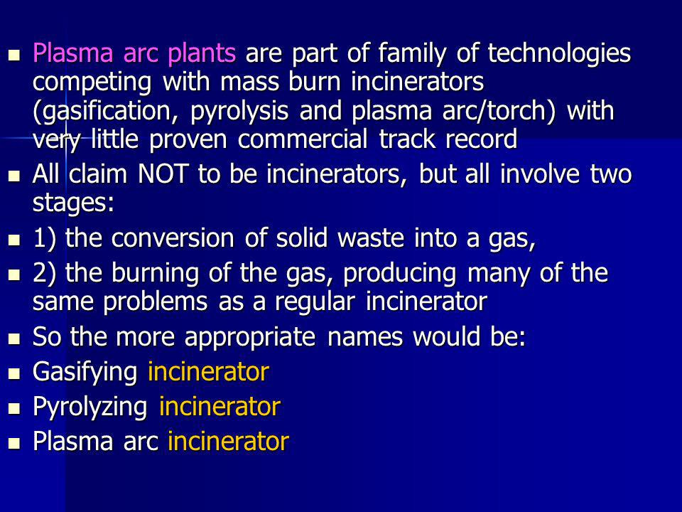 Plasma arc plants are part of family of technologies competing with mass burn incinerators (gasification, pyrolysis and plasma arc/torch) with very little proven commercial track record Plasma arc plants are part of family of technologies competing with mass burn incinerators (gasification, pyrolysis and plasma arc/torch) with very little proven commercial track record All claim NOT to be incinerators, but all involve two stages: All claim NOT to be incinerators, but all involve two stages: 1) the conversion of solid waste into a gas, 1) the conversion of solid waste into a gas, 2) the burning of the gas, producing many of the same problems as a regular incinerator 2) the burning of the gas, producing many of the same problems as a regular incinerator So the more appropriate names would be: So the more appropriate names would be: Gasifying incinerator Gasifying incinerator Pyrolyzing incinerator Pyrolyzing incinerator Plasma arc incinerator Plasma arc incinerator