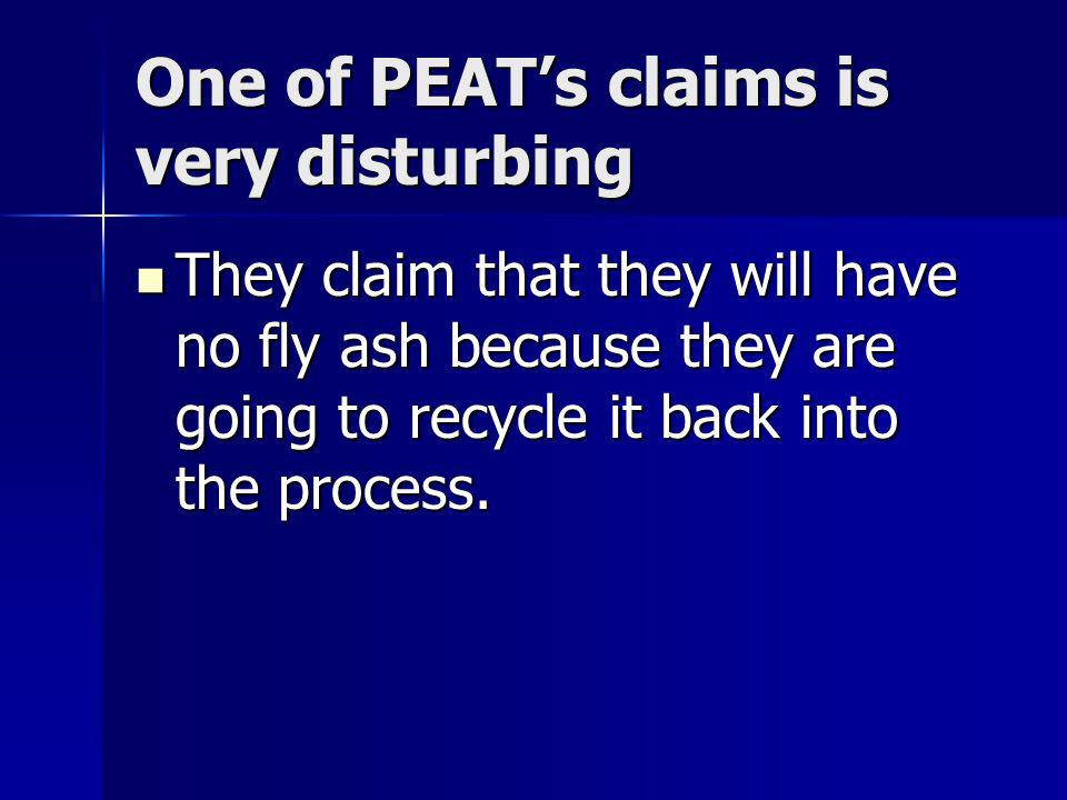 One of PEATs claims is very disturbing They claim that they will have no fly ash because they are going to recycle it back into the process.