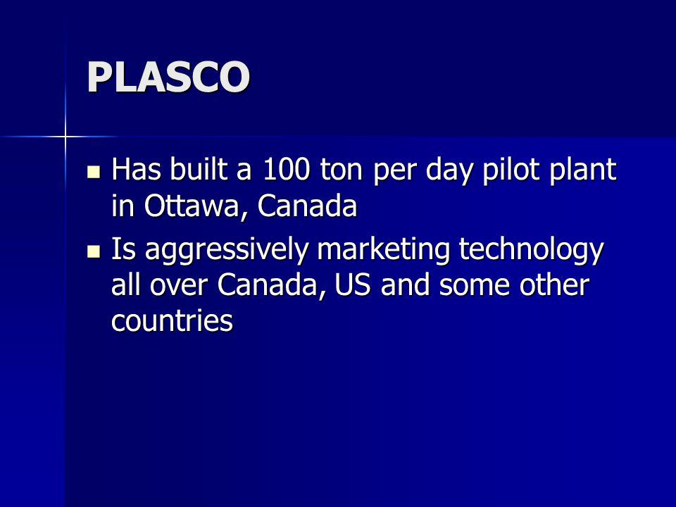 PLASCO Has built a 100 ton per day pilot plant in Ottawa, Canada Has built a 100 ton per day pilot plant in Ottawa, Canada Is aggressively marketing technology all over Canada, US and some other countries Is aggressively marketing technology all over Canada, US and some other countries