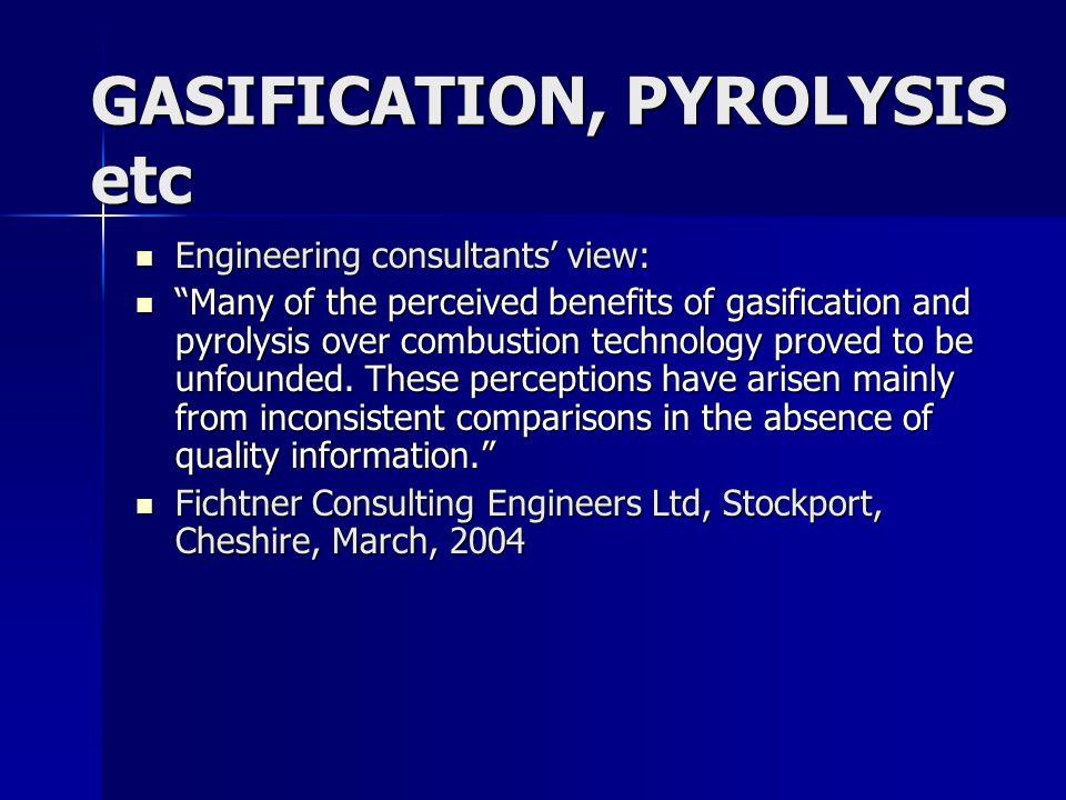 GASIFICATION, PYROLYSIS etc Engineering consultants view: Engineering consultants view: Many of the perceived benefits of gasification and pyrolysis over combustion technology proved to be unfounded.