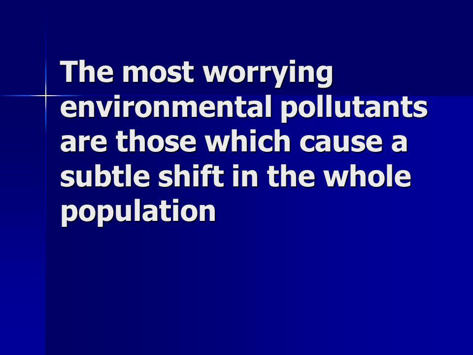The most worrying environmental pollutants are those which cause a subtle shift in the whole population