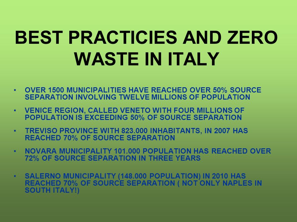 BEST PRACTICIES AND ZERO WASTE IN ITALY OVER 1500 MUNICIPALITIES HAVE REACHED OVER 50% SOURCE SEPARATION INVOLVING TWELVE MILLIONS OF POPULATION VENICE REGION, CALLED VENETO WITH FOUR MILLIONS OF POPULATION IS EXCEEDING 50% OF SOURCE SEPARATION TREVISO PROVINCE WITH 823.000 INHABITANTS, IN 2007 HAS REACHED 70% OF SOURCE SEPARATION NOVARA MUNICIPALITY 101.000 POPULATION HAS REACHED OVER 72% OF SOURCE SEPARATION IN THREE YEARS SALERNO MUNICIPALITY (148.000 POPULATION) IN 2010 HAS REACHED 70% OF SOURCE SEPARATION ( NOT ONLY NAPLES IN SOUTH ITALY!)