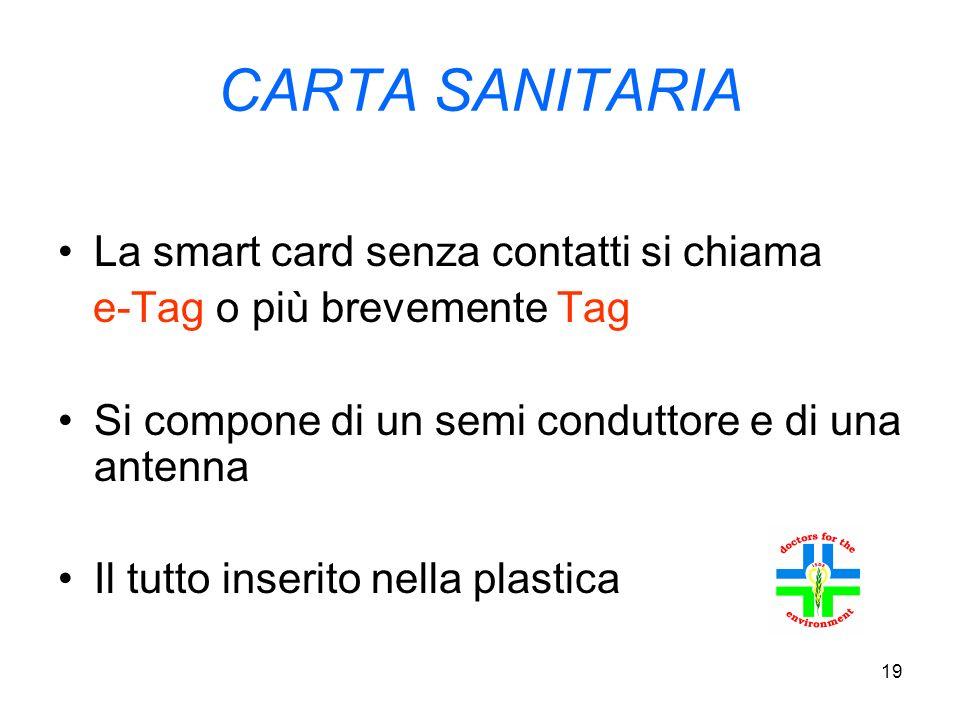 19 CARTA SANITARIA La smart card senza contatti si chiama e-Tag o più brevemente Tag Si compone di un semi conduttore e di una antenna Il tutto inserito nella plastica