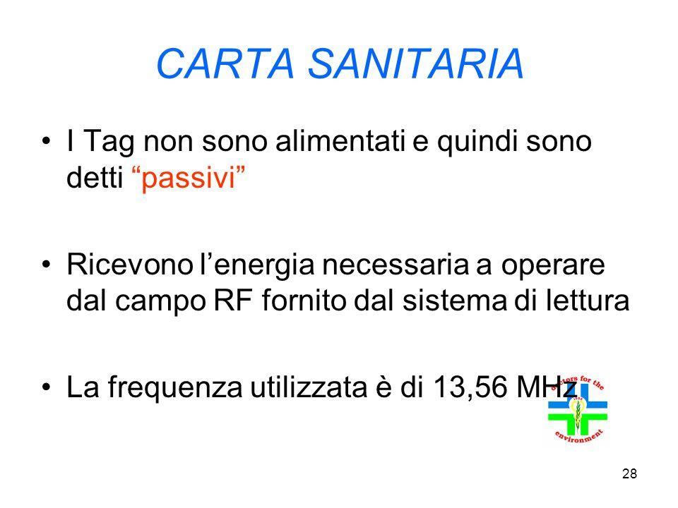 28 CARTA SANITARIA I Tag non sono alimentati e quindi sono detti passivi Ricevono l energia necessaria a operare dal campo RF fornito dal sistema di lettura La frequenza utilizzata è di 13,56 MHz