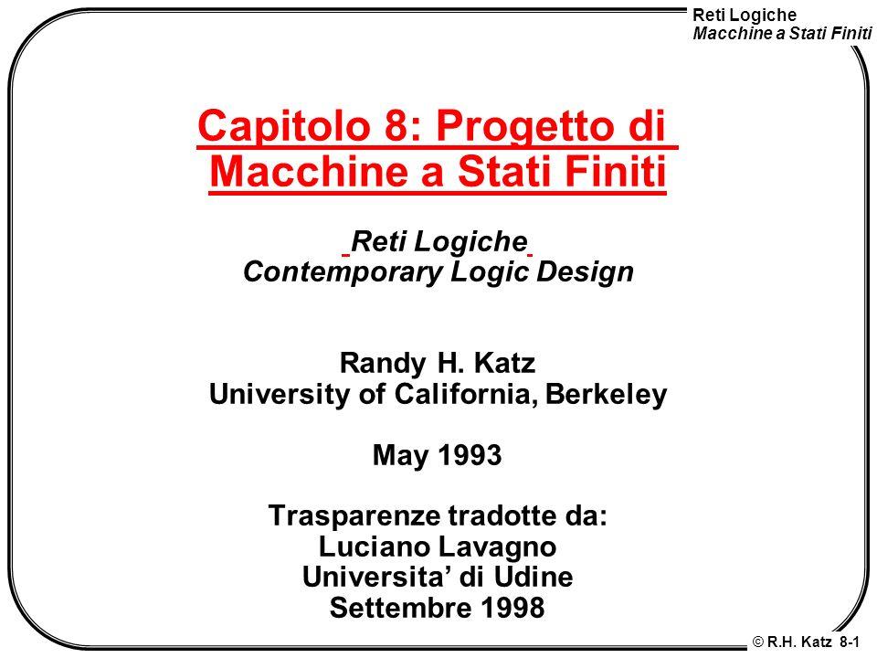 Reti Logiche Macchine a Stati Finiti © R.H. Katz 8-1 Capitolo 8: Progetto di Macchine a Stati Finiti Reti Logiche Contemporary Logic Design Randy H. K