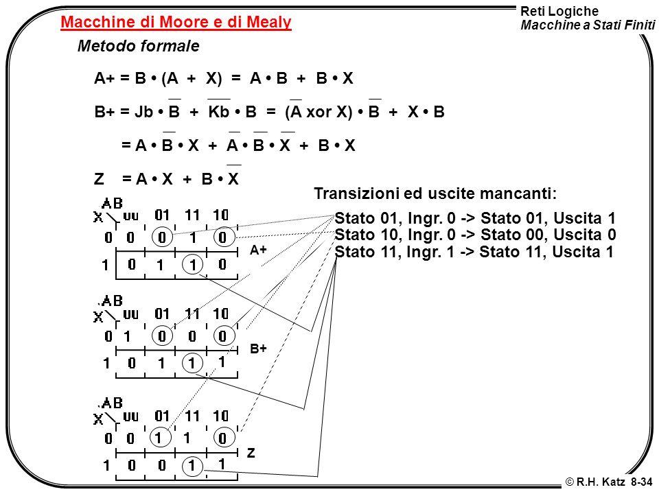 Reti Logiche Macchine a Stati Finiti © R.H. Katz 8-34 Macchine di Moore e di Mealy Metodo formale A+ = B (A + X) = A B + B X B+ = Jb B + Kb B = (A xor