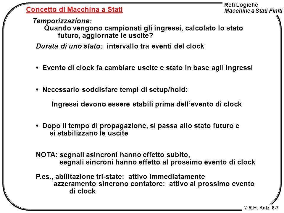 Reti Logiche Macchine a Stati Finiti © R.H. Katz 8-7 Concetto di Macchina a Stati Temporizzazione: Quando vengono campionati gli ingressi, calcolato l