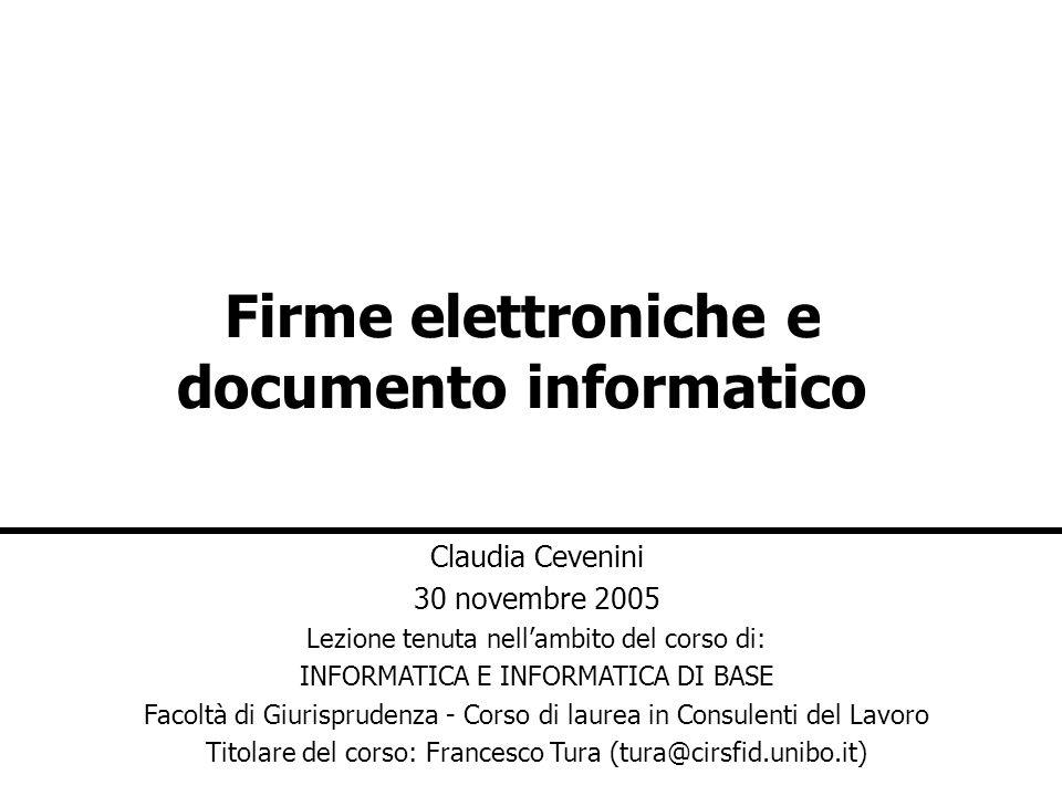 Firme elettroniche e documento informatico Claudia Cevenini 30 novembre 2005 Lezione tenuta nellambito del corso di: INFORMATICA E INFORMATICA DI BASE