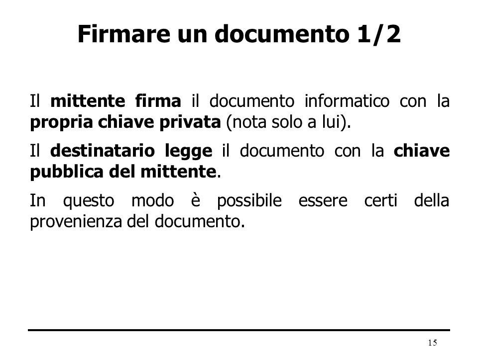 15 Firmare un documento 1/2 Il mittente firma il documento informatico con la propria chiave privata (nota solo a lui). Il destinatario legge il docum