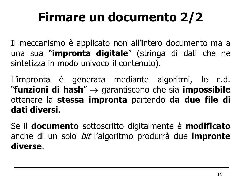 16 Firmare un documento 2/2 Il meccanismo è applicato non allintero documento ma a una sua impronta digitale (stringa di dati che ne sintetizza in mod