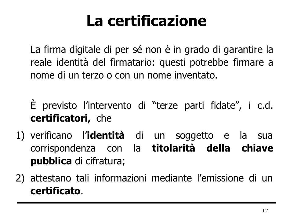 17 La certificazione La firma digitale di per sé non è in grado di garantire la reale identità del firmatario: questi potrebbe firmare a nome di un te