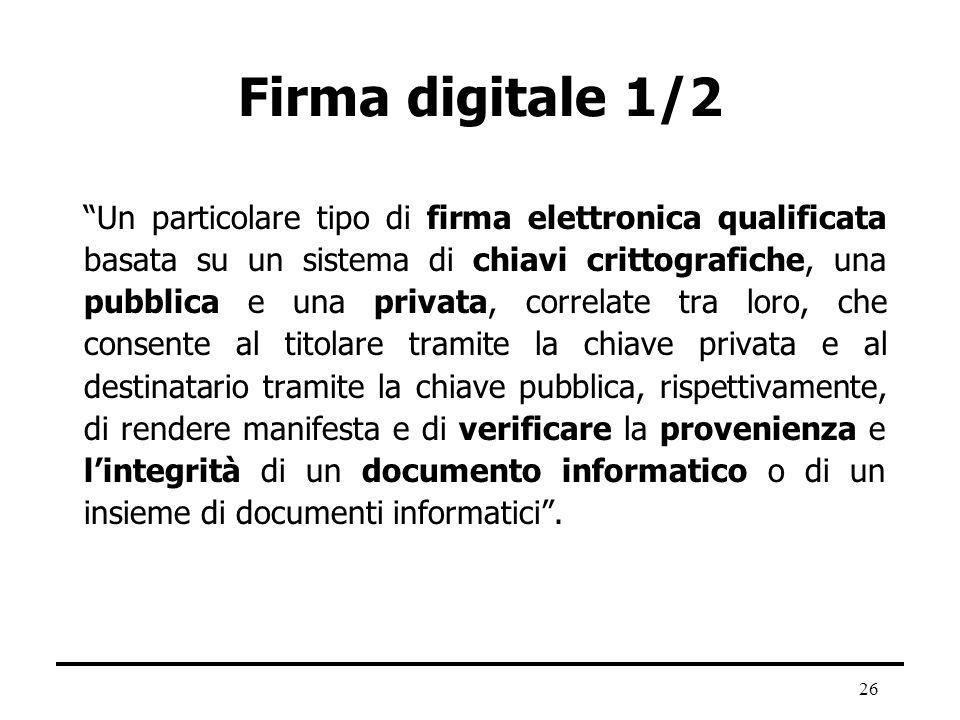 26 Firma digitale 1/2 Un particolare tipo di firma elettronica qualificata basata su un sistema di chiavi crittografiche, una pubblica e una privata,