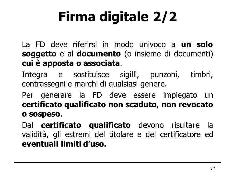 27 Firma digitale 2/2 La FD deve riferirsi in modo univoco a un solo soggetto e al documento (o insieme di documenti) cui è apposta o associata. Integ