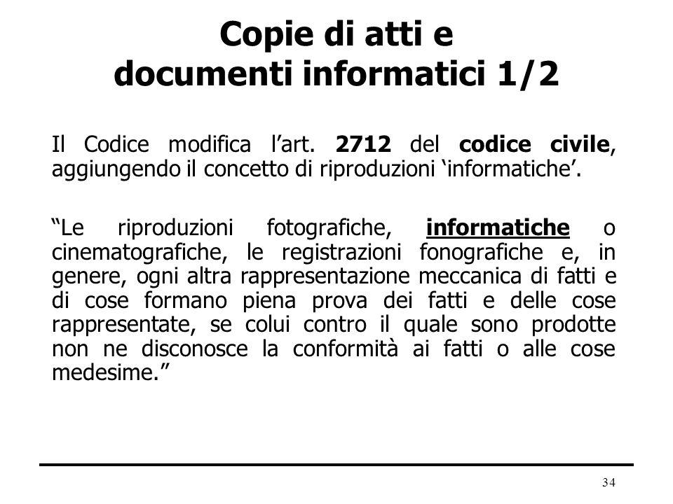 34 Copie di atti e documenti informatici 1/2 Il Codice modifica lart. 2712 del codice civile, aggiungendo il concetto di riproduzioni informatiche. Le