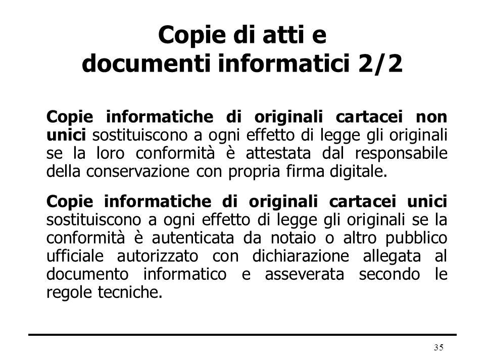 35 Copie di atti e documenti informatici 2/2 Copie informatiche di originali cartacei non unici sostituiscono a ogni effetto di legge gli originali se
