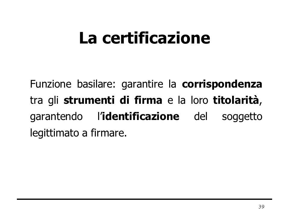 39 La certificazione Funzione basilare: garantire la corrispondenza tra gli strumenti di firma e la loro titolarità, garantendo lidentificazione del s
