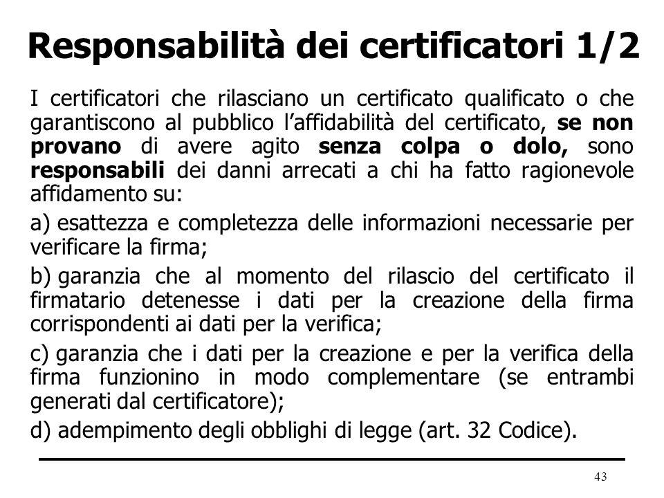 43 Responsabilità dei certificatori 1/2 I certificatori che rilasciano un certificato qualificato o che garantiscono al pubblico laffidabilità del cer