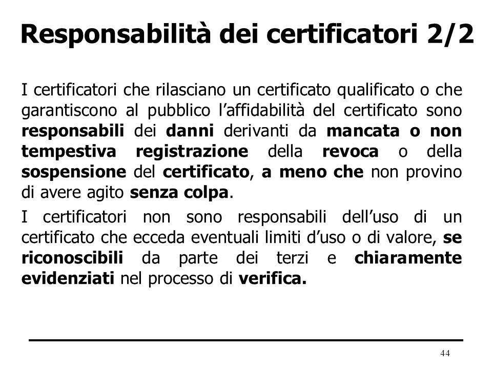 44 Responsabilità dei certificatori 2/2 I certificatori che rilasciano un certificato qualificato o che garantiscono al pubblico laffidabilità del cer