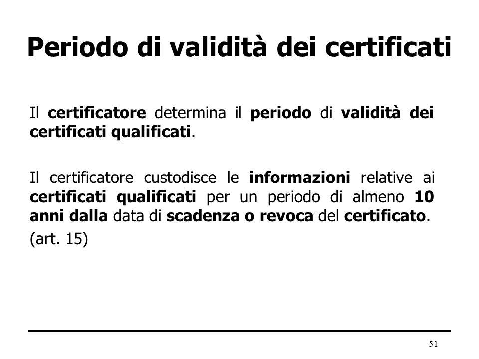 51 Periodo di validità dei certificati Il certificatore determina il periodo di validità dei certificati qualificati. Il certificatore custodisce le i