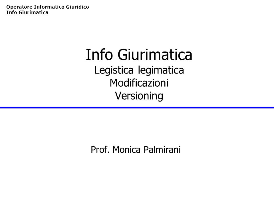 Operatore Informatico Giuridico Info Giurimatica Info Giurimatica Legistica legimatica Modificazioni Versioning Prof. Monica Palmirani