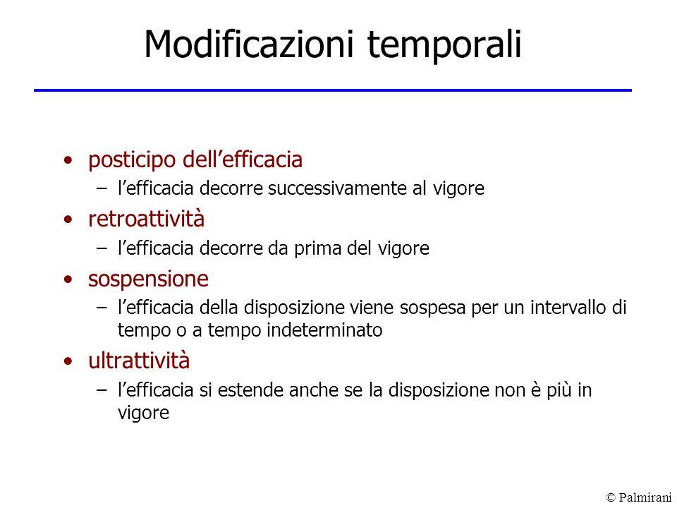 © Palmirani Modificazioni temporali posticipo dellefficacia –lefficacia decorre successivamente al vigore retroattività –lefficacia decorre da prima d
