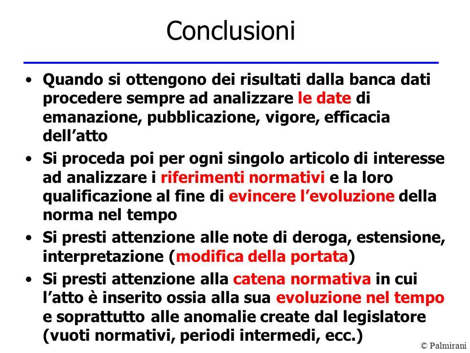 © Palmirani Conclusioni Quando si ottengono dei risultati dalla banca dati procedere sempre ad analizzare le date di emanazione, pubblicazione, vigore