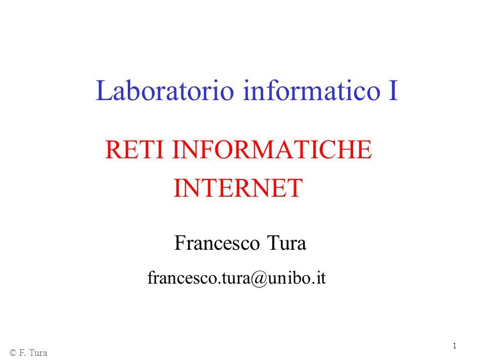 1 Laboratorio informatico I RETI INFORMATICHE INTERNET Francesco Tura francesco.tura@unibo.it © F. Tura