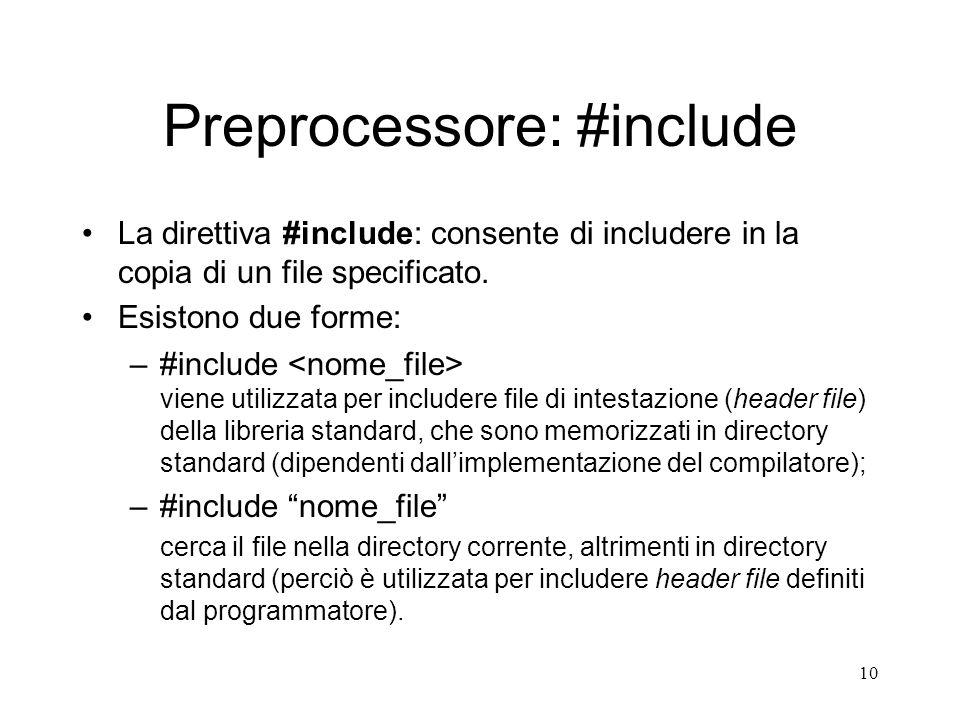 10 Preprocessore: #include La direttiva #include: consente di includere in la copia di un file specificato. Esistono due forme: –#include viene utiliz