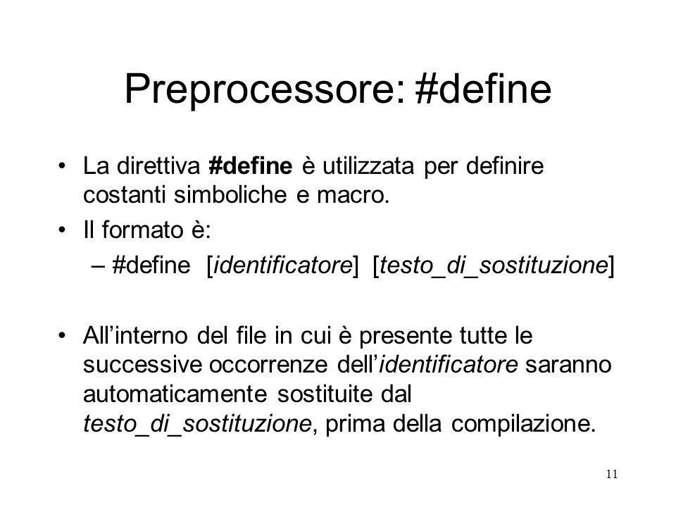 11 Preprocessore: #define La direttiva #define è utilizzata per definire costanti simboliche e macro. Il formato è: –#define [identificatore] [testo_d
