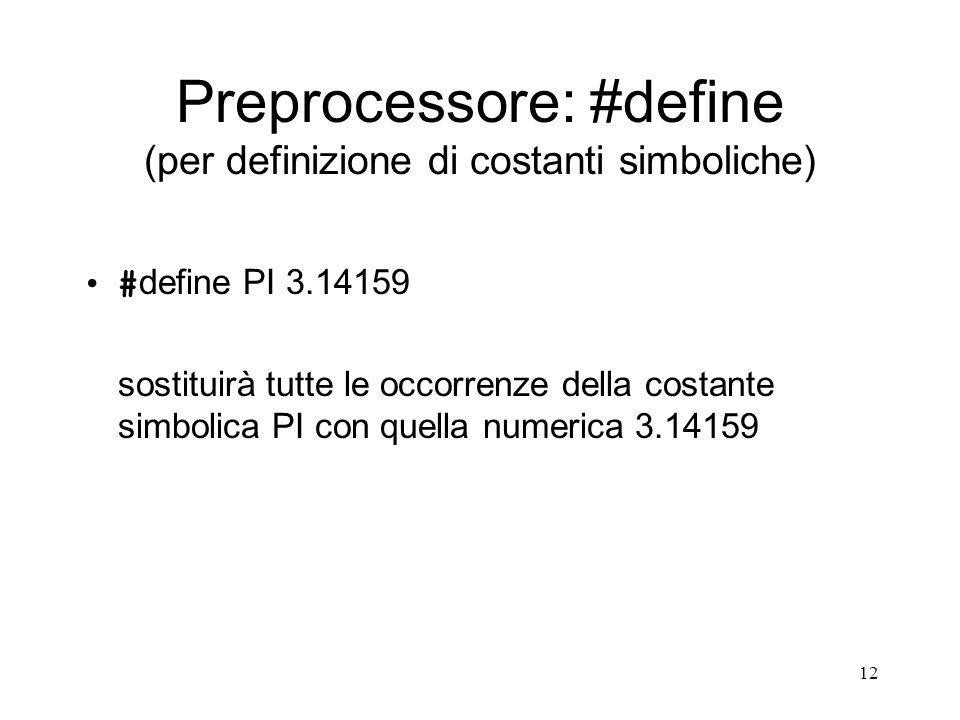 12 Preprocessore: #define (per definizione di costanti simboliche) # define PI 3.14159 sostituirà tutte le occorrenze della costante simbolica PI con