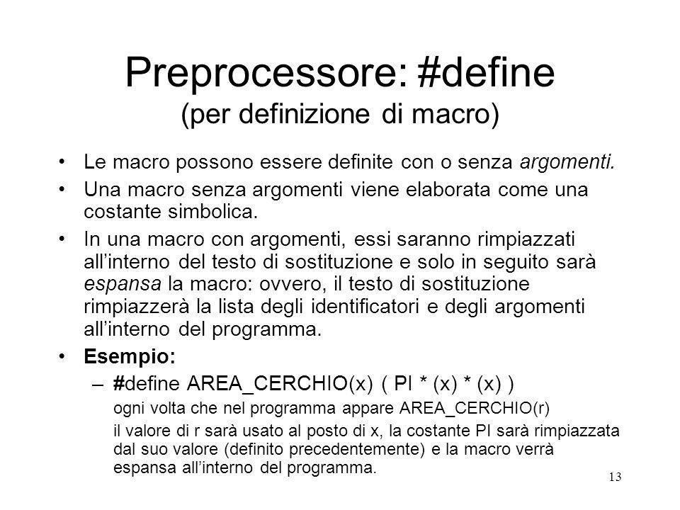 13 Preprocessore: #define (per definizione di macro) Le macro possono essere definite con o senza argomenti. Una macro senza argomenti viene elaborata