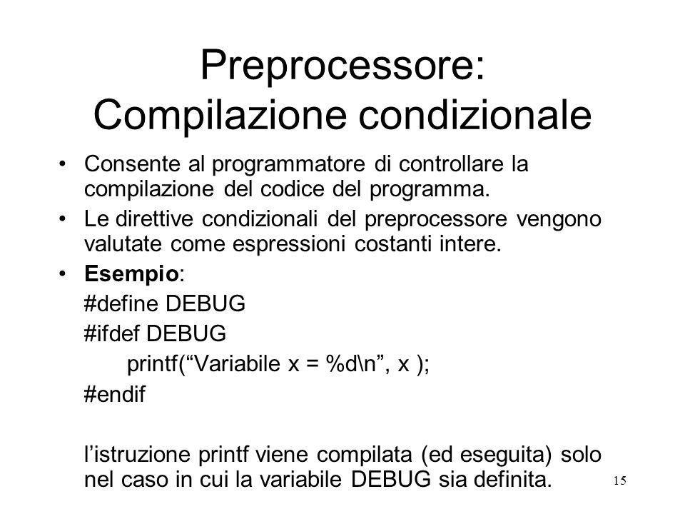 15 Preprocessore: Compilazione condizionale Consente al programmatore di controllare la compilazione del codice del programma. Le direttive condiziona