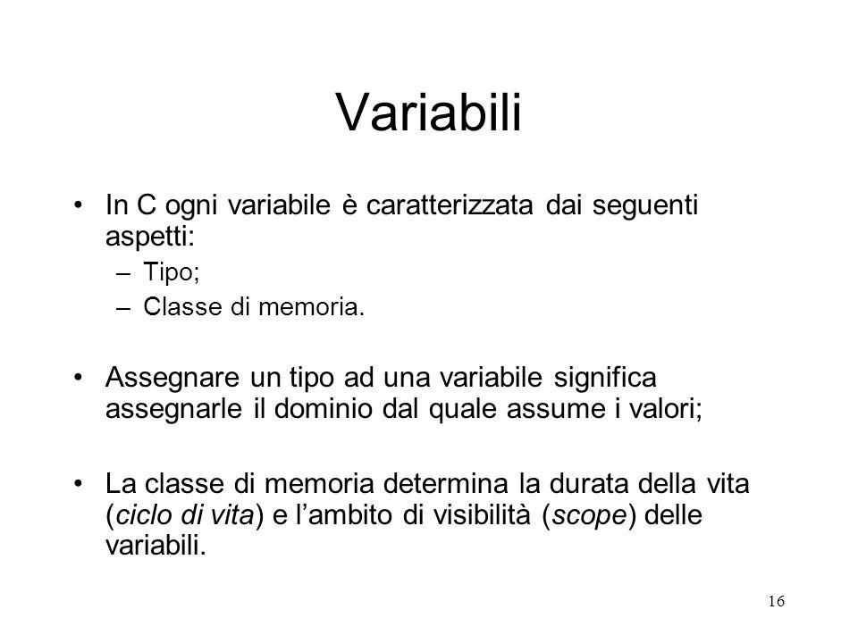 16 Variabili In C ogni variabile è caratterizzata dai seguenti aspetti: –Tipo; –Classe di memoria. Assegnare un tipo ad una variabile significa assegn