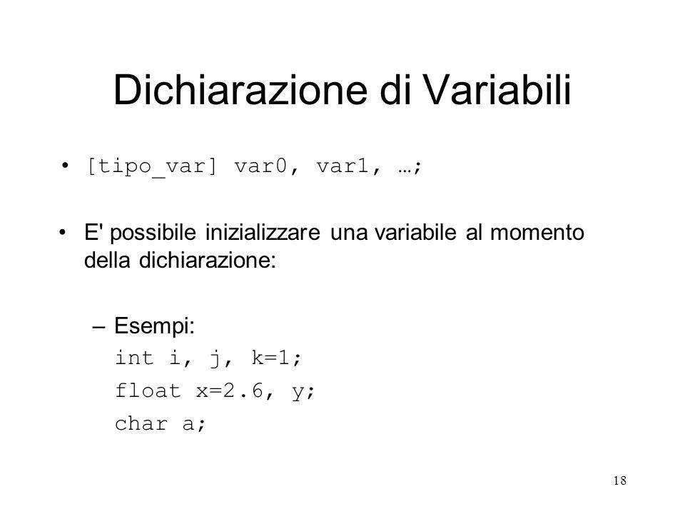 18 Dichiarazione di Variabili [tipo_var] var0, var1, …; E' possibile inizializzare una variabile al momento della dichiarazione: –Esempi: int i, j, k=