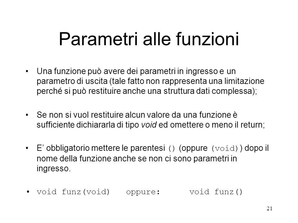 21 Parametri alle funzioni Una funzione può avere dei parametri in ingresso e un parametro di uscita (tale fatto non rappresenta una limitazione perch